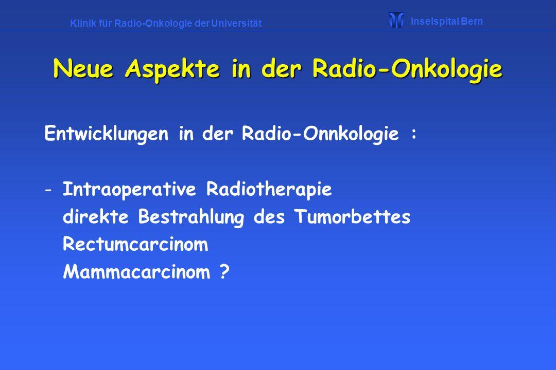 Klinik für Radio-Onkologie der Universität Inselspital Bern Neue Aspekte in der Radio-Onkologie Entwicklungen in der Radio-Onnkologie : -Intraoperativ