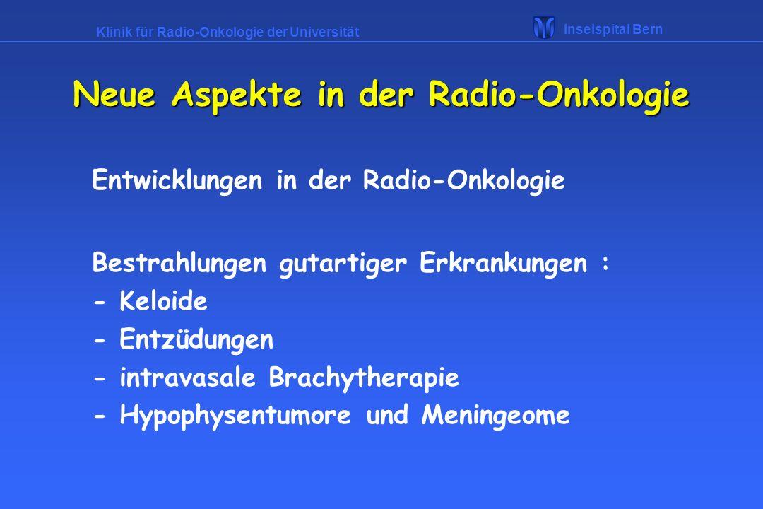 Klinik für Radio-Onkologie der Universität Inselspital Bern Entwicklungen in der Radio-Onkologie Bestrahlungen gutartiger Erkrankungen : - Keloide - E