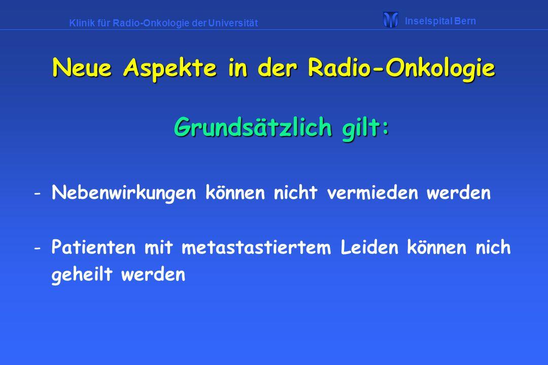 Klinik für Radio-Onkologie der Universität Inselspital Bern Arten der Radiotherapie Brachytherapie -Einbringen von radioaktiven Quellen an oder in den Tumor für Oesophaguskarzinome, Zervixkarzinome, oder interstitiell mit Narkose für Prostatakarzinome, Zungengrundkarzinome Neue Aspekte in der Radio-Onkologie