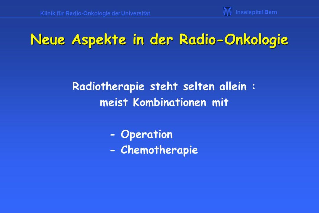 Klinik für Radio-Onkologie der Universität Inselspital Bern Radiotherapeutische Konzepte : Radikale Therapie : Ziel ist, den Patienten zu heilen Palliation : Linderung von Tumorsymptomen Neue Aspekte in der Radio-Onkologie