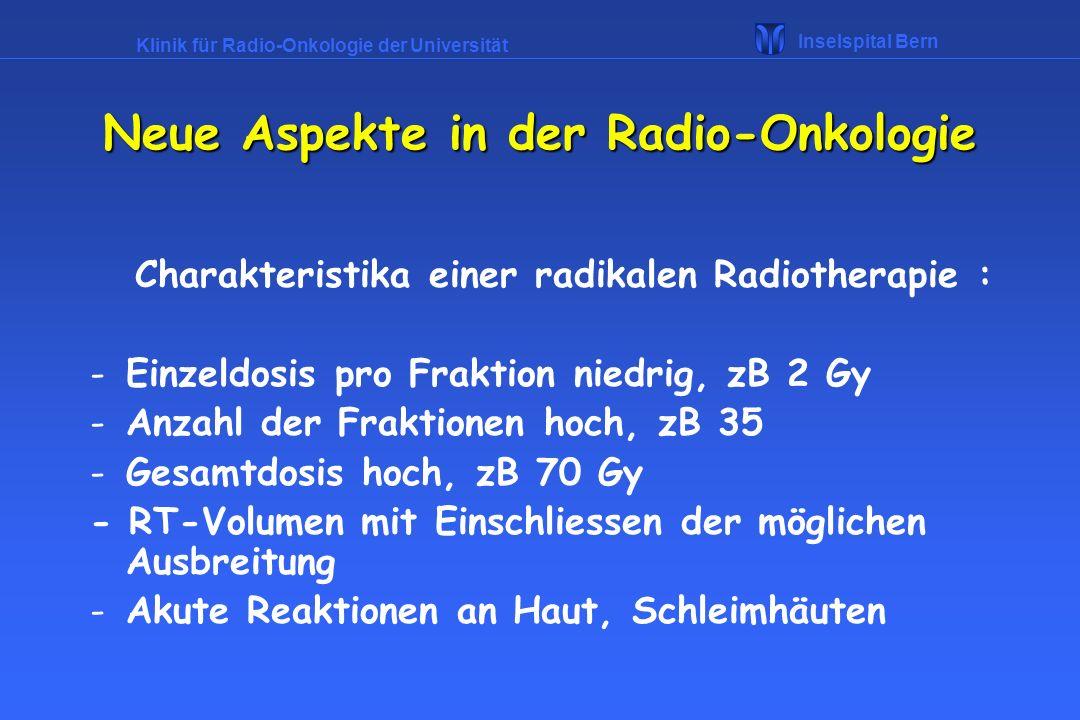 Klinik für Radio-Onkologie der Universität Inselspital Bern Radikale Therapie: -Seminome -Prostatakarzinom -in Verbindung mit Chemotherapie Morbus Hodgkin, NHL -zusammen mit Chirurgie Mammakarzinom, - als simultane Radiochemotherapie Zervixkarzinom, ORL-Tumoren Neue Aspekte in der Radio-Onkologie