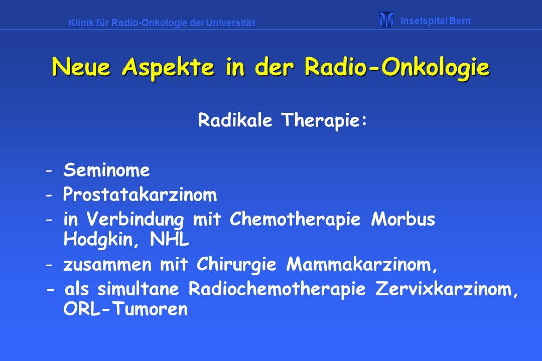 Klinik für Radio-Onkologie der Universität Inselspital Bern Charakteristika einer palliativen Radiotherapie : -Einzeldosis pro Fraktion hoch, zB 3 Gy -Anzahl der Fraktionen niedrig, zB 13 -Gesamtdosis niedrig, zB 39 Gy - RT-Volumen nur Ort der Not (Knochenmetastasen) -Vermeiden von akuten Reaktionen Neue Aspekte in der Radio-Onkologie