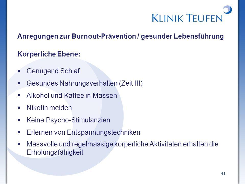 41 Anregungen zur Burnout-Prävention / gesunder Lebensführung Körperliche Ebene: Genügend Schlaf Gesundes Nahrungsverhalten (Zeit !!!) Alkohol und Kaf