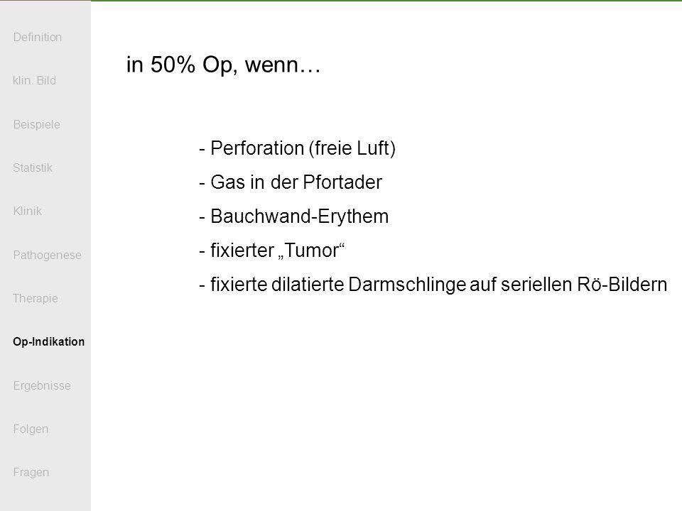 in 50% Op, wenn… - Perforation (freie Luft) - Gas in der Pfortader - Bauchwand-Erythem - fixierter Tumor - fixierte dilatierte Darmschlinge auf seriel