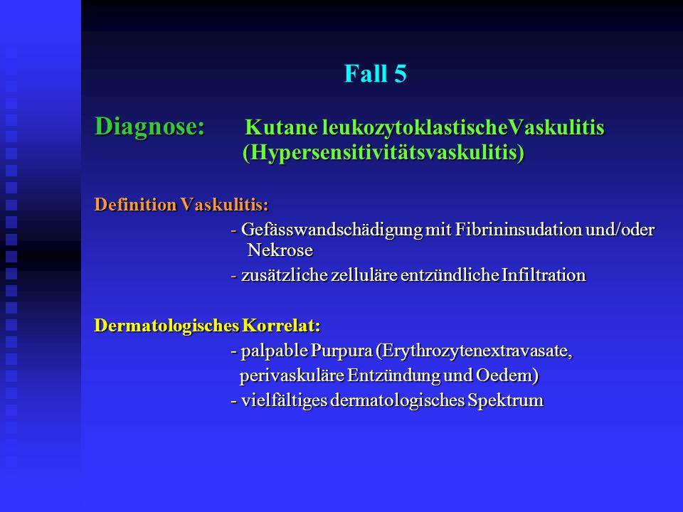 Fall 5 Diagnose: Kutane leukozytoklastischeVaskulitis (Hypersensitivitätsvaskulitis) Definition Vaskulitis: - Gefässwandschädigung mit Fibrininsudatio
