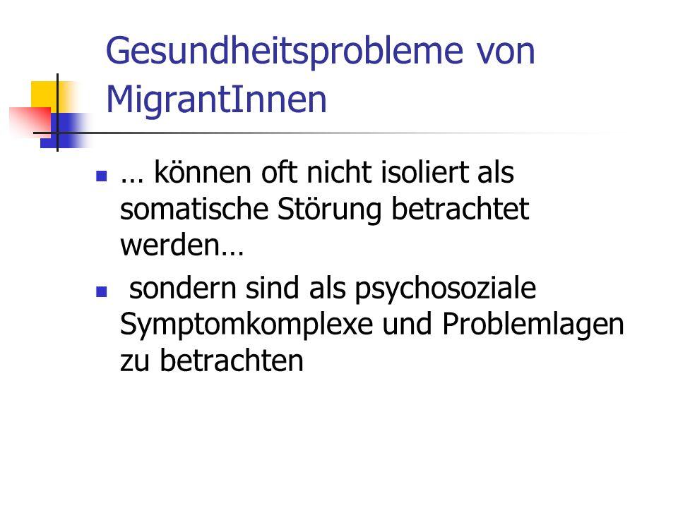 Gesundheitsprobleme von MigrantInnen … können oft nicht isoliert als somatische Störung betrachtet werden… sondern sind als psychosoziale Symptomkomplexe und Problemlagen zu betrachten