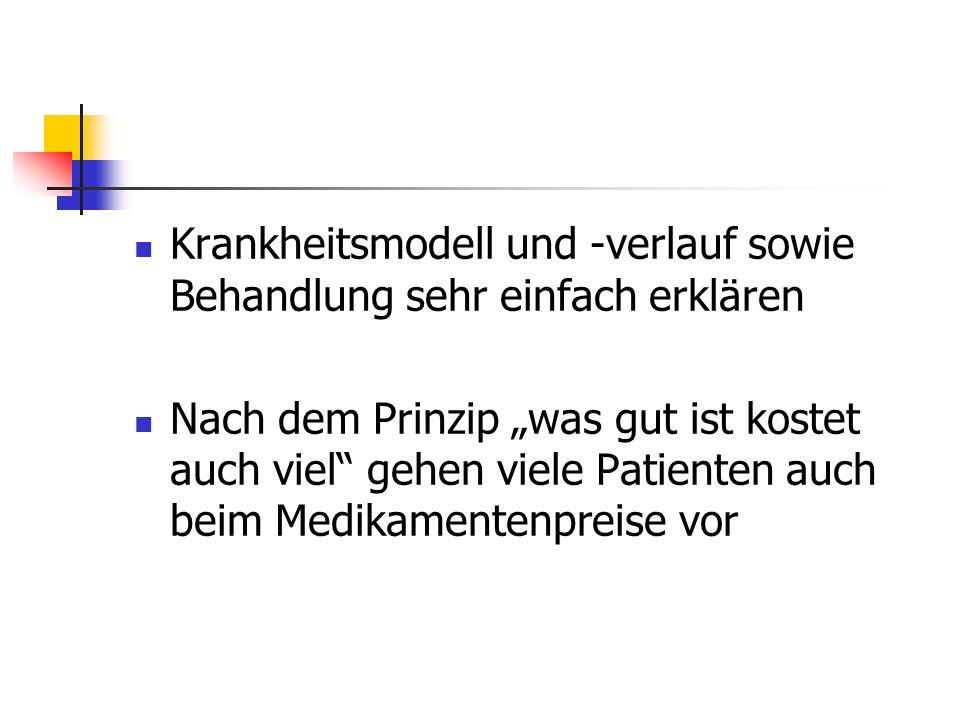 Krankheitsmodell und -verlauf sowie Behandlung sehr einfach erklären Nach dem Prinzip was gut ist kostet auch viel gehen viele Patienten auch beim Medikamentenpreise vor