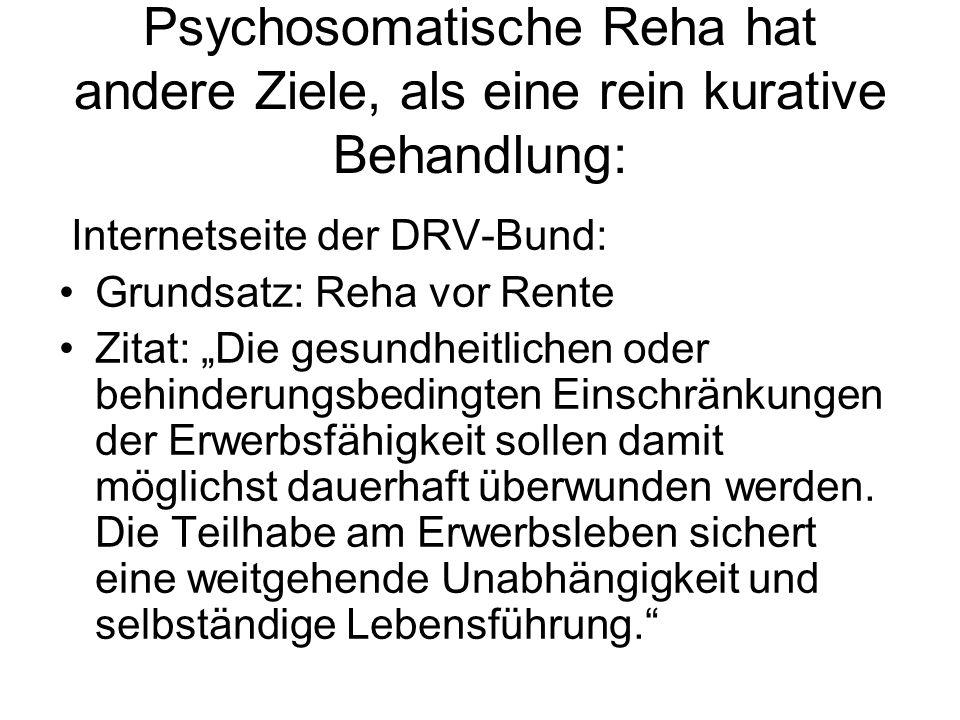 Psychosomatische Reha hat andere Ziele, als eine rein kurative Behandlung: Internetseite der DRV-Bund: Grundsatz: Reha vor Rente Zitat: Die gesundheit
