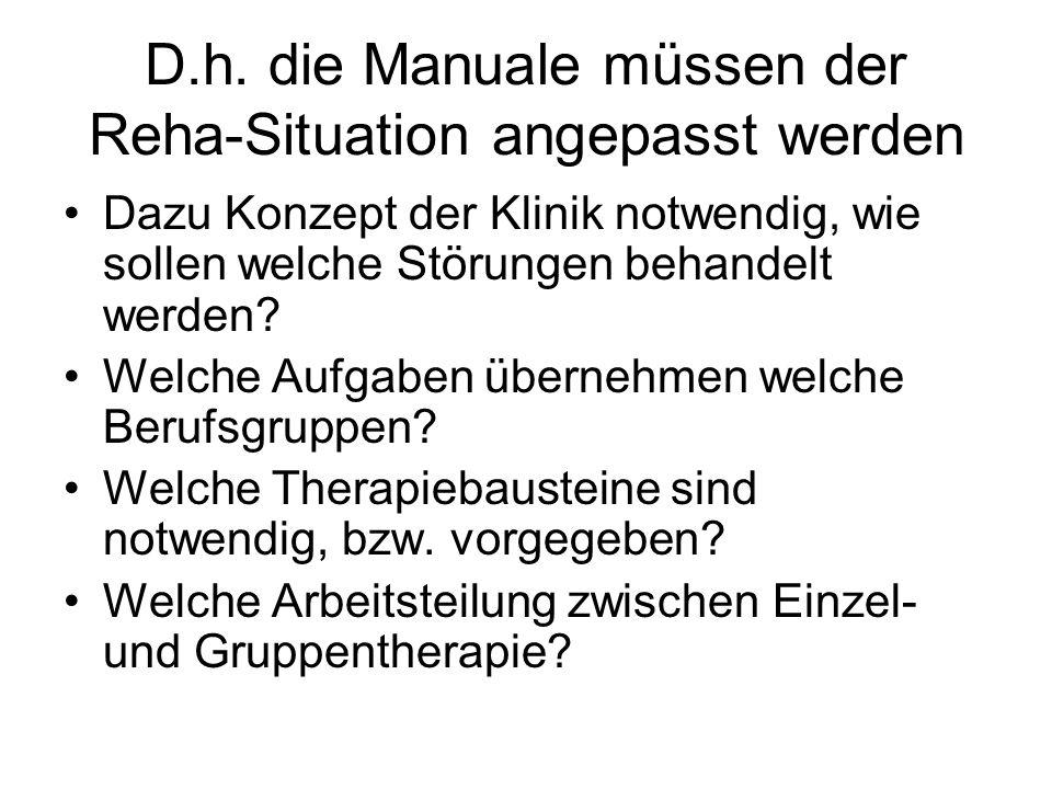 D.h. die Manuale müssen der Reha-Situation angepasst werden Dazu Konzept der Klinik notwendig, wie sollen welche Störungen behandelt werden? Welche Au