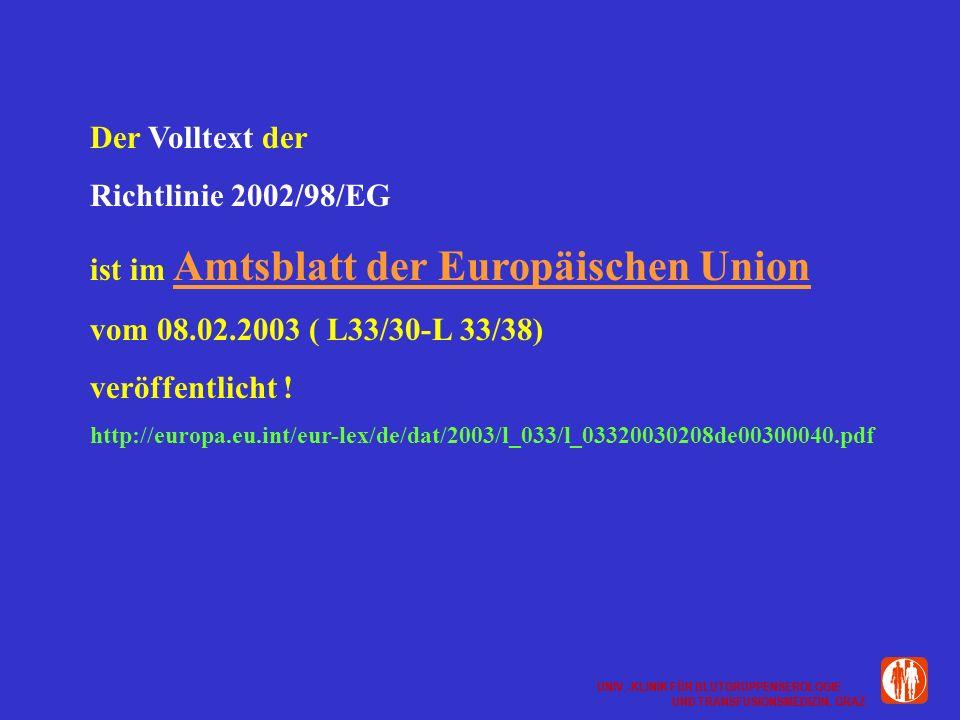 UNIV.-KLINIK FÜR BLUTGRUPPENSEROLOGIE UND TRANSFUSIONSMEDIZIN, GRAZ UNIV.-KLINIK FÜR BLUTGRUPPENSEROLOGIE UND TRANSFUSIONSMEDIZIN, GRAZ Der Volltext der Richtlinie 2002/98/EG ist im Amtsblatt der Europäischen Union vom 08.02.2003 ( L33/30-L 33/38) veröffentlicht .