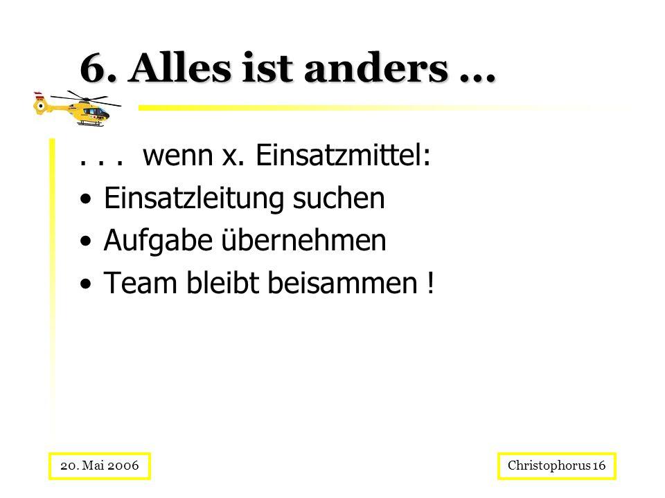 Christophorus 1620. Mai 2006 6. Alles ist anders...... wenn x. Einsatzmittel: Einsatzleitung suchen Aufgabe übernehmen Team bleibt beisammen !