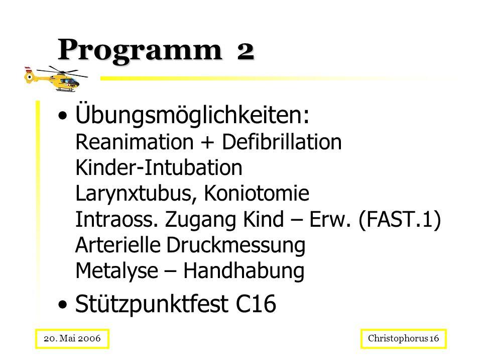 Christophorus 1620. Mai 2006 Programm 2 Übungsmöglichkeiten: Reanimation + Defibrillation Kinder-Intubation Larynxtubus, Koniotomie Intraoss. Zugang K