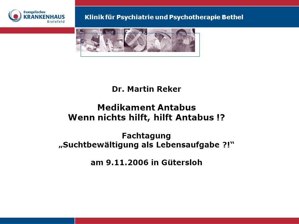 Klinik für Psychiatrie und Psychotherapie Bethel Dr. Martin Reker Medikament Antabus Wenn nichts hilft, hilft Antabus !? Fachtagung Suchtbewältigung a