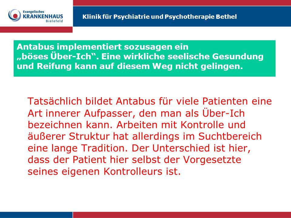 Klinik für Psychiatrie und Psychotherapie Bethel Antabus implementiert sozusagen ein böses Über-Ich. Eine wirkliche seelische Gesundung und Reifung ka