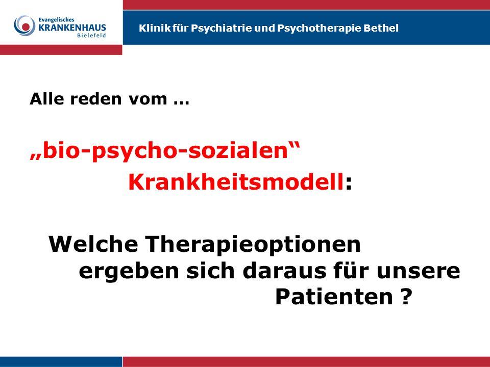 Klinik für Psychiatrie und Psychotherapie Bethel Alle reden vom … bio-psycho-sozialen Krankheitsmodell: Welche Therapieoptionen ergeben sich daraus fü