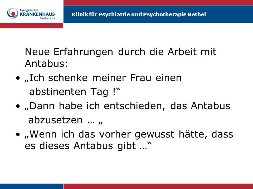 Klinik für Psychiatrie und Psychotherapie Bethel Neue Erfahrungen durch die Arbeit mit Antabus: Ich schenke meiner Frau einen abstinenten Tag ! Dann h