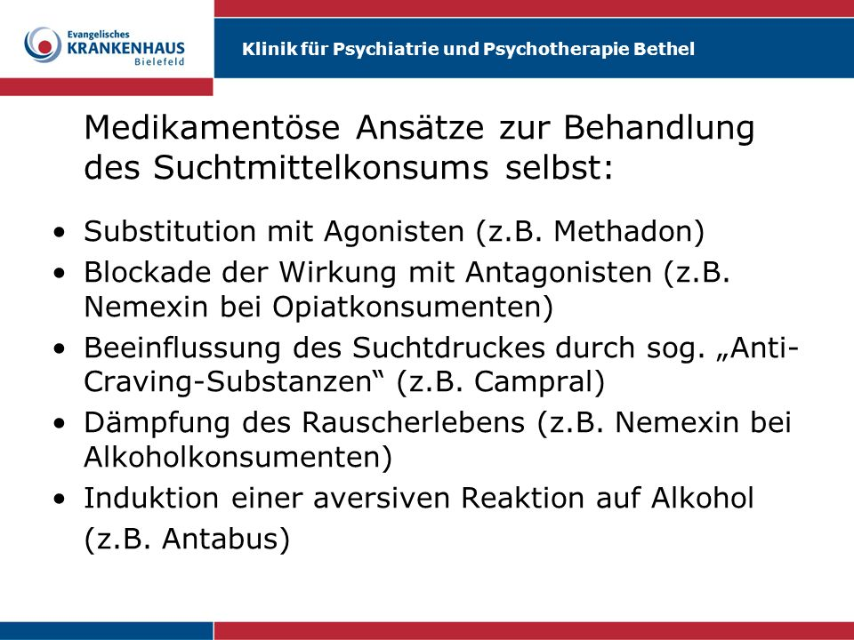 Klinik für Psychiatrie und Psychotherapie Bethel Wichtige Rahmenbedingungen für eine fachgerechte Behandlung mit Antabus: Geeignete Patientenauswahl Sorgfältige Aufklärung Diskussion von Vorteilen und Risiken Eindosierung mit 0.5 g, später 0.2g/die Sorgfältiges Monitoring !.