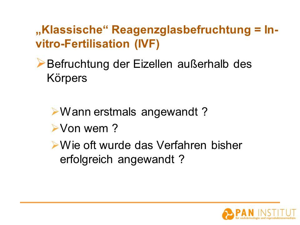 Klassische Reagenzglasbefruchtung = In- vitro-Fertilisation (IVF) Befruchtung der Eizellen außerhalb des Körpers Wann erstmals angewandt ? Von wem ? W