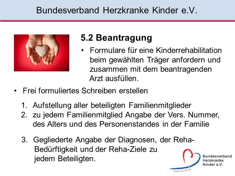 Bundesverband Herzkranke Kinder e.V. 5.2 Beantragung Formulare für eine Kinderrehabilitation beim gewählten Träger anfordern und zusammen mit dem bean