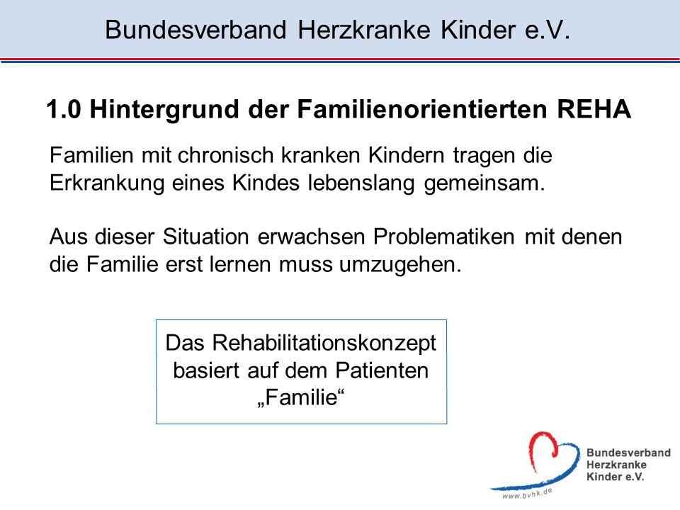 Bundesverband Herzkranke Kinder e.V. 1.0 Hintergrund der Familienorientierten REHA Familien mit chronisch kranken Kindern tragen die Erkrankung eines
