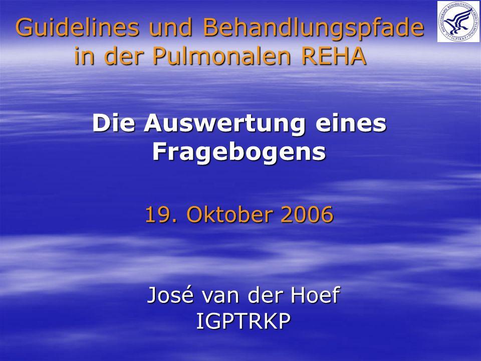 Die Auswertung eines Fragebogens 19. Oktober 2006 Guidelines und Behandlungspfade in der Pulmonalen REHA José van der Hoef IGPTRKP