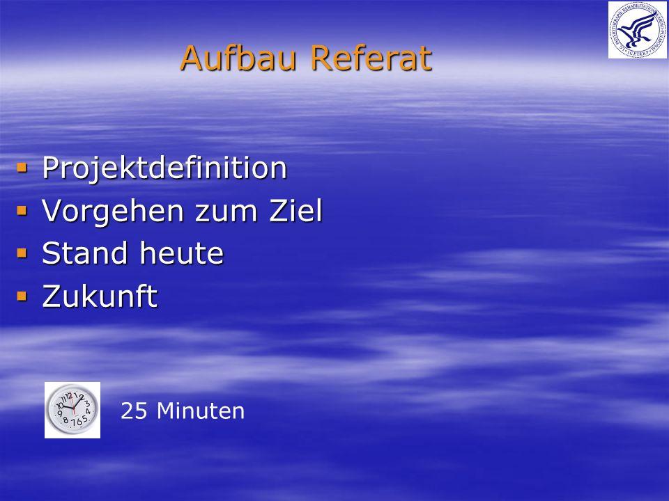 Projektdefinition Projektdefinition Vorgehen zum Ziel Vorgehen zum Ziel Stand heute Stand heute Zukunft Zukunft Aufbau Referat 25 Minuten