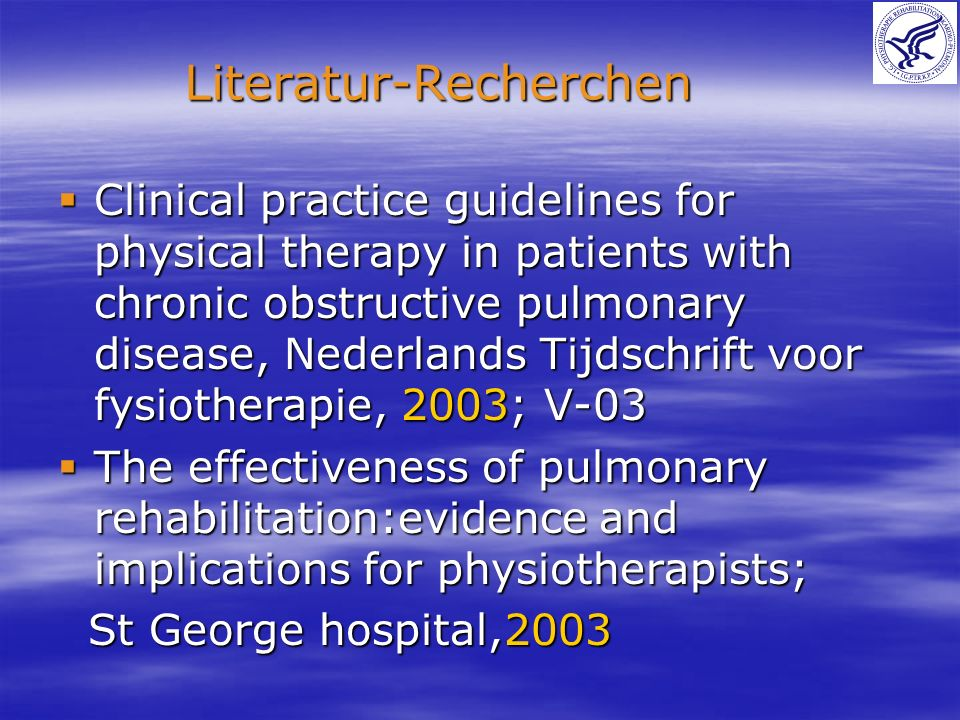 Clinical practice guidelines for physical therapy in patients with chronic obstructive pulmonary disease, Nederlands Tijdschrift voor fysiotherapie, 2003; V-03 Clinical practice guidelines for physical therapy in patients with chronic obstructive pulmonary disease, Nederlands Tijdschrift voor fysiotherapie, 2003; V-03 The effectiveness of pulmonary rehabilitation:evidence and implications for physiotherapists; The effectiveness of pulmonary rehabilitation:evidence and implications for physiotherapists; St George hospital,2003 St George hospital,2003 Literatur-Recherchen