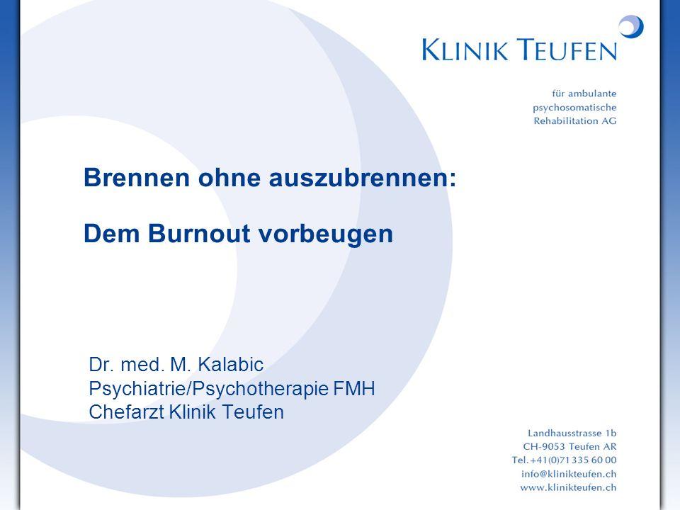 Brennen ohne auszubrennen: Dem Burnout vorbeugen Dr. med. M. Kalabic Psychiatrie/Psychotherapie FMH Chefarzt Klinik Teufen