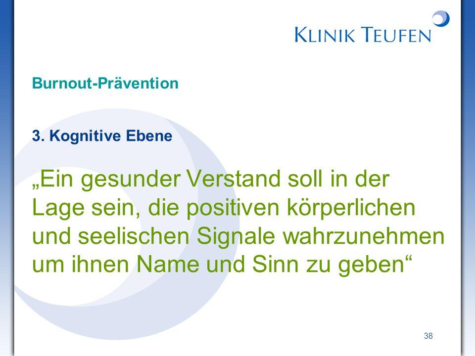 38 Burnout-Prävention 3. Kognitive Ebene Ein gesunder Verstand soll in der Lage sein, die positiven körperlichen und seelischen Signale wahrzunehmen u