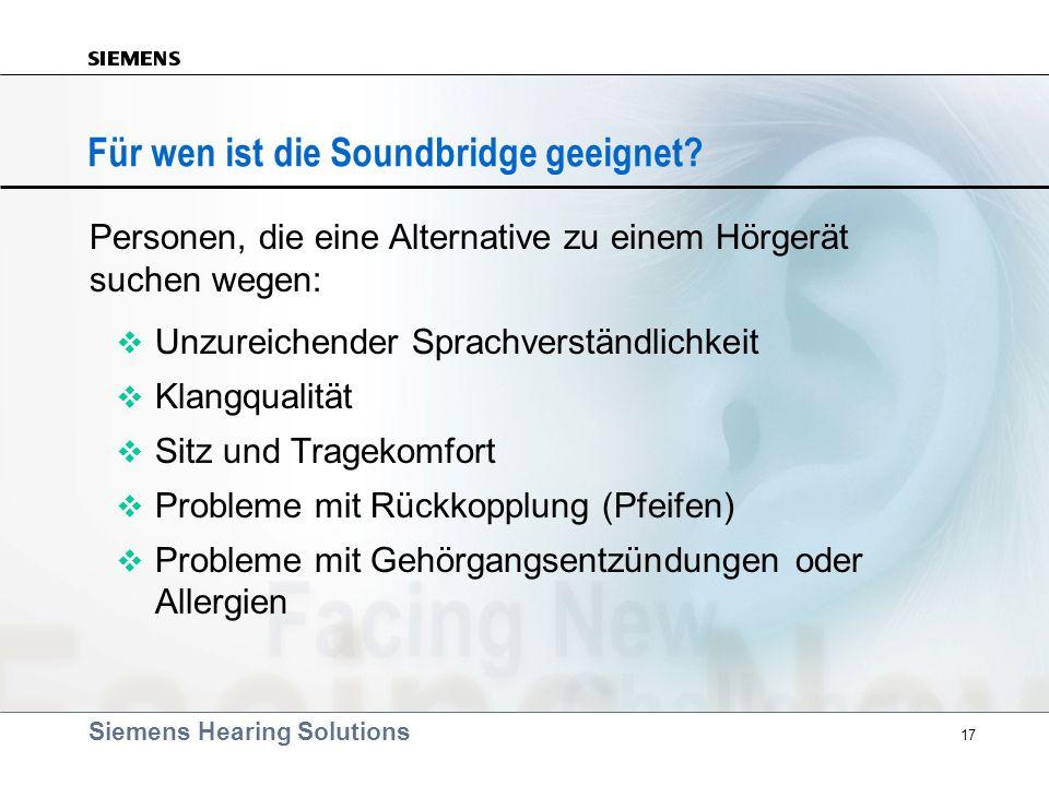 Siemens Hearing Solutions 17 Für wen ist die Soundbridge geeignet? v Unzureichender Sprachverständlichkeit v Klangqualität v Sitz und Tragekomfort v P