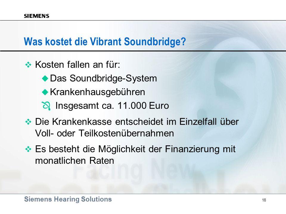 Siemens Hearing Solutions 18 Was kostet die Vibrant Soundbridge? v Kosten fallen an für: u Das Soundbridge-System u Krankenhausgebühren Ô Insgesamt ca