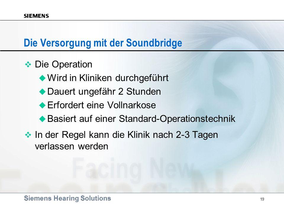 Siemens Hearing Solutions 19 Die Versorgung mit der Soundbridge v Die Operation u Wird in Kliniken durchgeführt u Dauert ungefähr 2 Stunden u Erforder