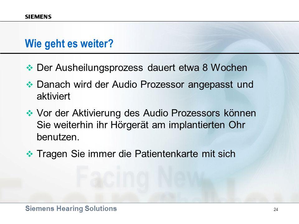 Siemens Hearing Solutions 24 v Der Ausheilungsprozess dauert etwa 8 Wochen v Danach wird der Audio Prozessor angepasst und aktiviert v Vor der Aktivie
