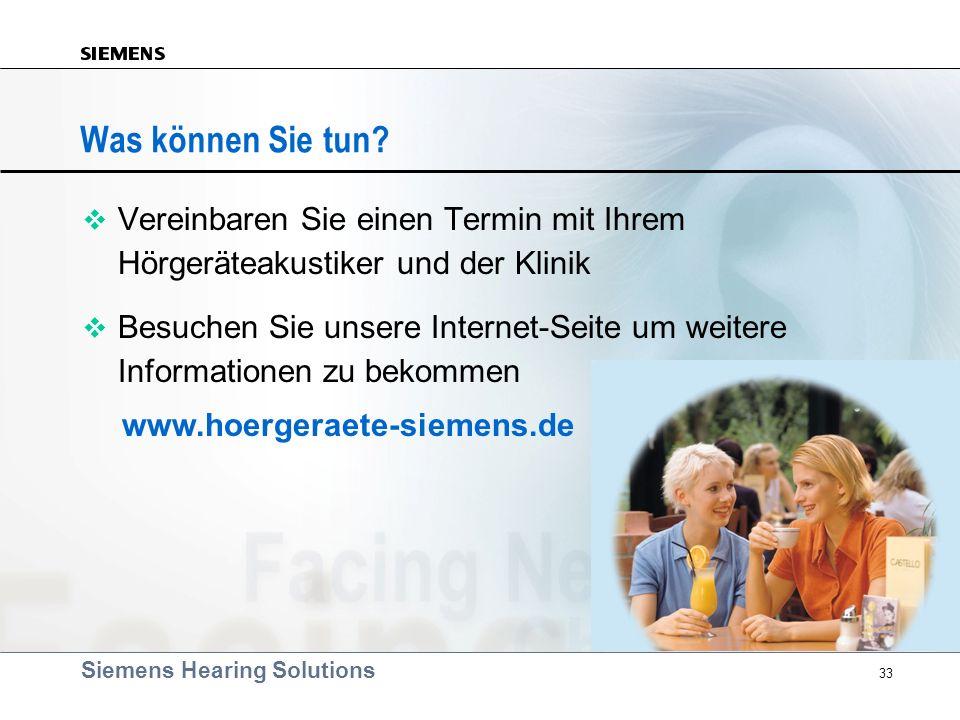 Siemens Hearing Solutions 33 Was können Sie tun? v Vereinbaren Sie einen Termin mit Ihrem Hörgeräteakustiker und der Klinik v Besuchen Sie unsere Inte