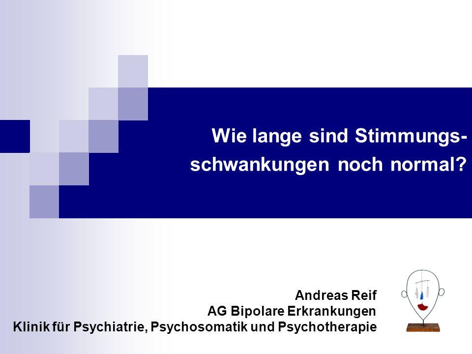 Wie lange sind Stimmungs- schwankungen noch normal? Andreas Reif AG Bipolare Erkrankungen Klinik für Psychiatrie, Psychosomatik und Psychotherapie