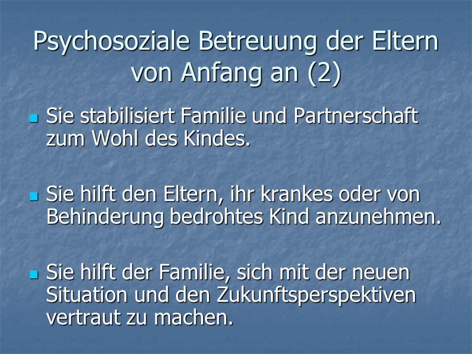 Psychosoziale Betreuung der Eltern von Anfang an (2) Sie stabilisiert Familie und Partnerschaft zum Wohl des Kindes. Sie stabilisiert Familie und Part