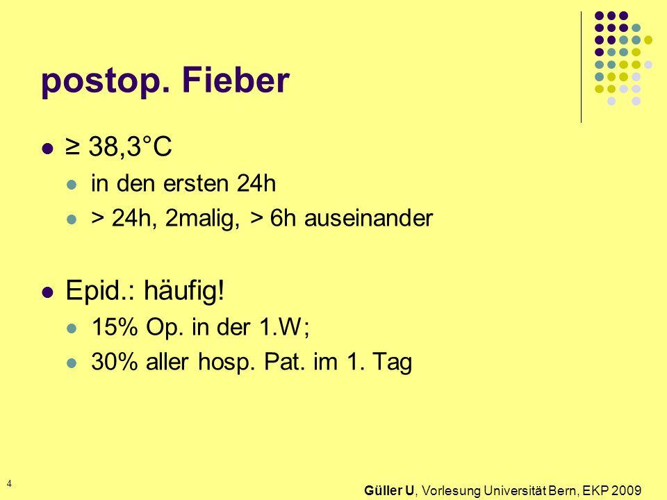 postop. Fieber 38,3°C in den ersten 24h > 24h, 2malig, > 6h auseinander Epid.: häufig! 15% Op. in der 1.W; 30% aller hosp. Pat. im 1. Tag Güller U, Vo