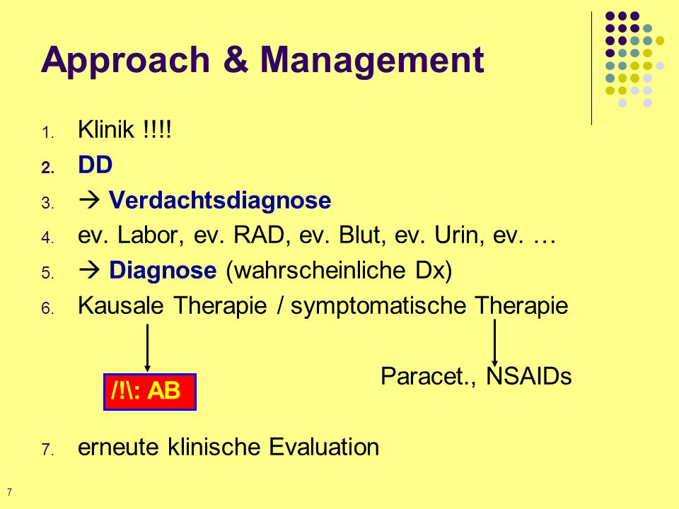 Approach & Management 1. Klinik !!!! 2. DD 3. Verdachtsdiagnose 4. ev. Labor, ev. RAD, ev. Blut, ev. Urin, ev. … 5. Diagnose (wahrscheinliche Dx) 6. K