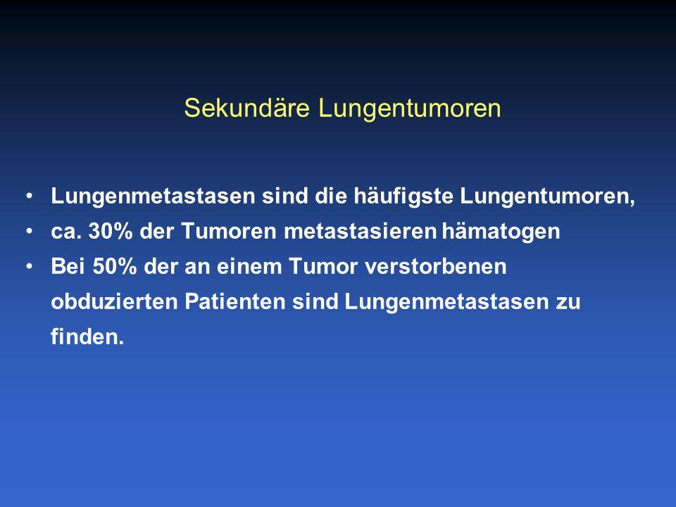 Häufigster Ursprung: Mamma 20% Niere, Kopf, Hals, Kolon, Rektum10% Wahrscheinlichkeit einer pulmonalen Metastasierung: Niere, Osteosarkom, Chorionkarzinom75% Schilddrüse, Mamma, malignes Melanom60% Prostatakarzinom40% Lungenmetastasen
