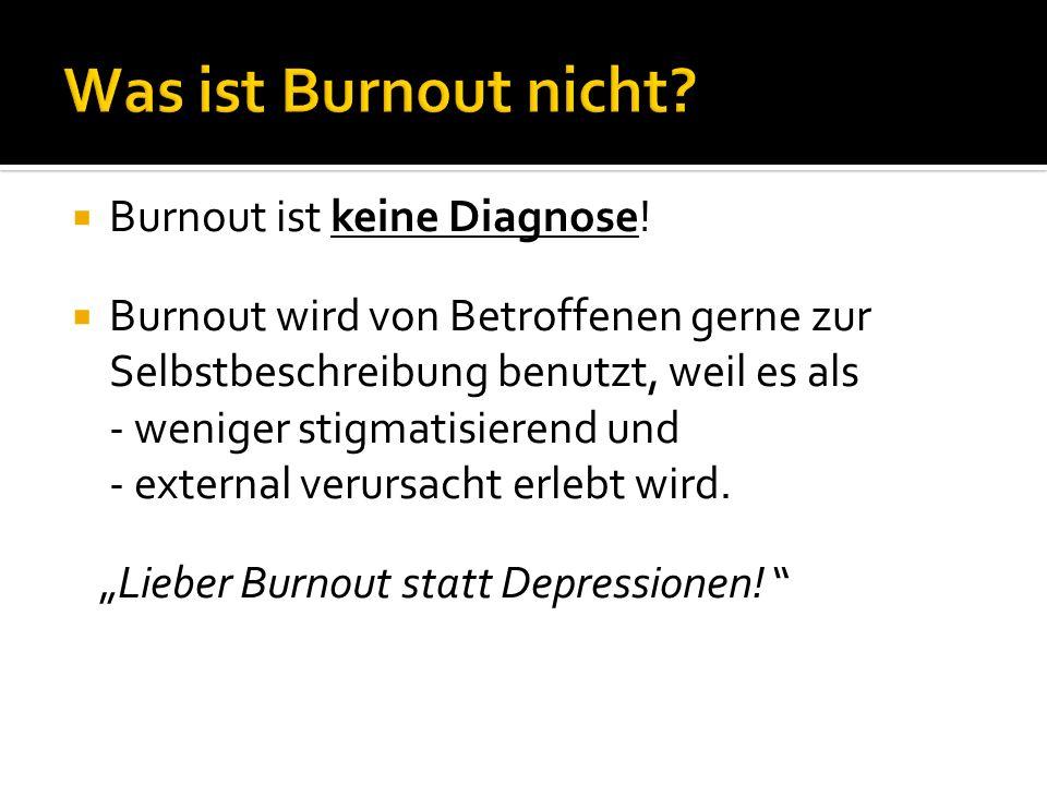Burnout ist keine Diagnose! Burnout wird von Betroffenen gerne zur Selbstbeschreibung benutzt, weil es als - weniger stigmatisierend und - external ve