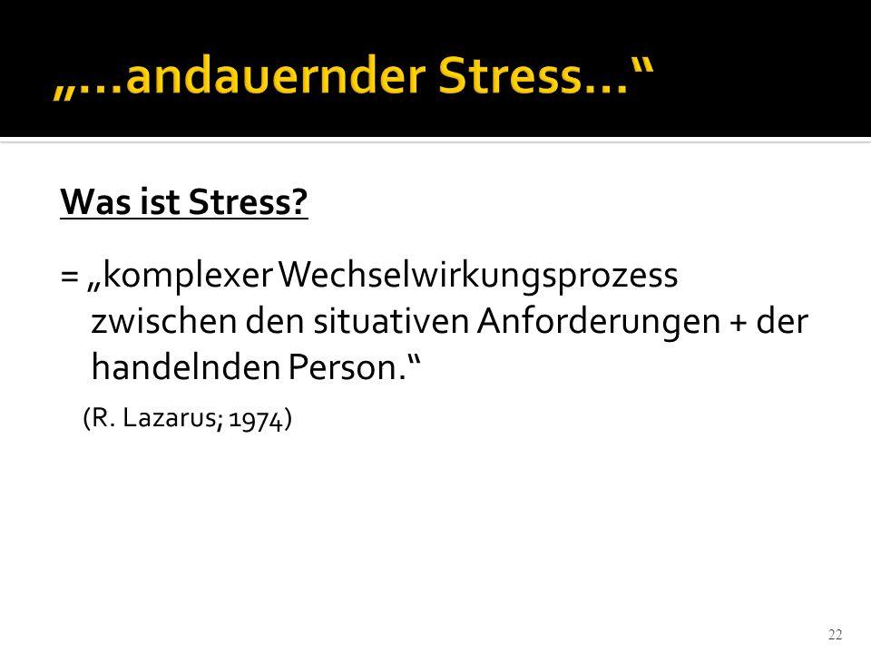 22 Was ist Stress? = komplexer Wechselwirkungsprozess zwischen den situativen Anforderungen + der handelnden Person. (R. Lazarus; 1974)