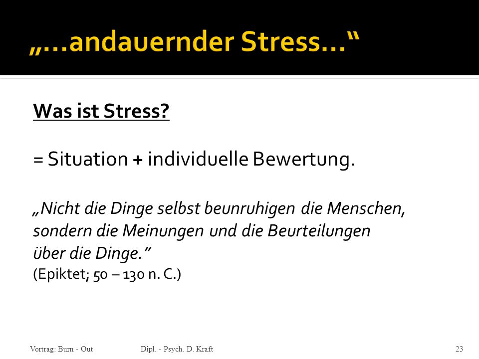 Vortrag: Burn - OutDipl. - Psych. D. Kraft 23 Was ist Stress? = Situation + individuelle Bewertung. Nicht die Dinge selbst beunruhigen die Menschen, s