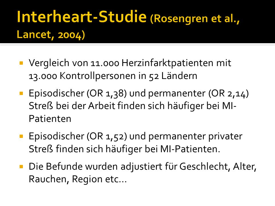 Vergleich von 11.000 Herzinfarktpatienten mit 13.000 Kontrollpersonen in 52 Ländern Episodischer (OR 1,38) und permanenter (OR 2,14) Streß bei der Arb