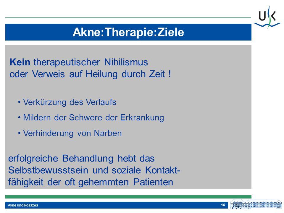 16 Akne und Rosazea Akne:Therapie:Ziele Kein therapeutischer Nihilismus oder Verweis auf Heilung durch Zeit ! erfolgreiche Behandlung hebt das Selbstb