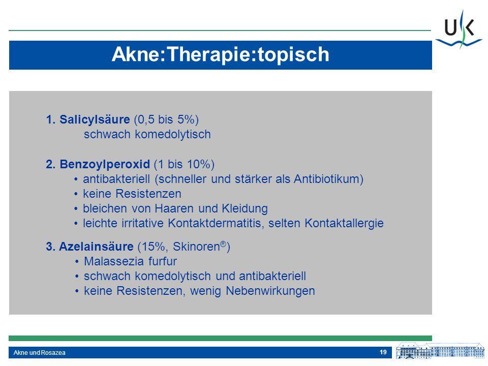 19 Akne und Rosazea Akne:Therapie:topisch 1. Salicylsäure (0,5 bis 5%) schwach komedolytisch 2. Benzoylperoxid (1 bis 10%) antibakteriell (schneller u