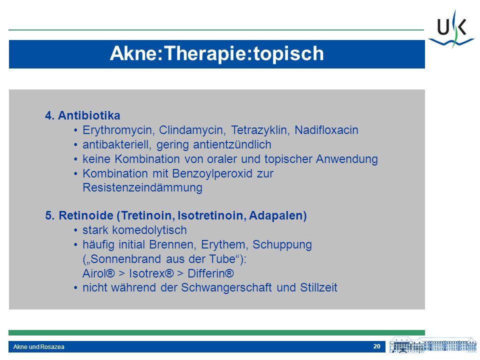 20 Akne und Rosazea Akne:Therapie:topisch 4. Antibiotika Erythromycin, Clindamycin, Tetrazyklin, Nadifloxacin antibakteriell, gering antientzündlich k