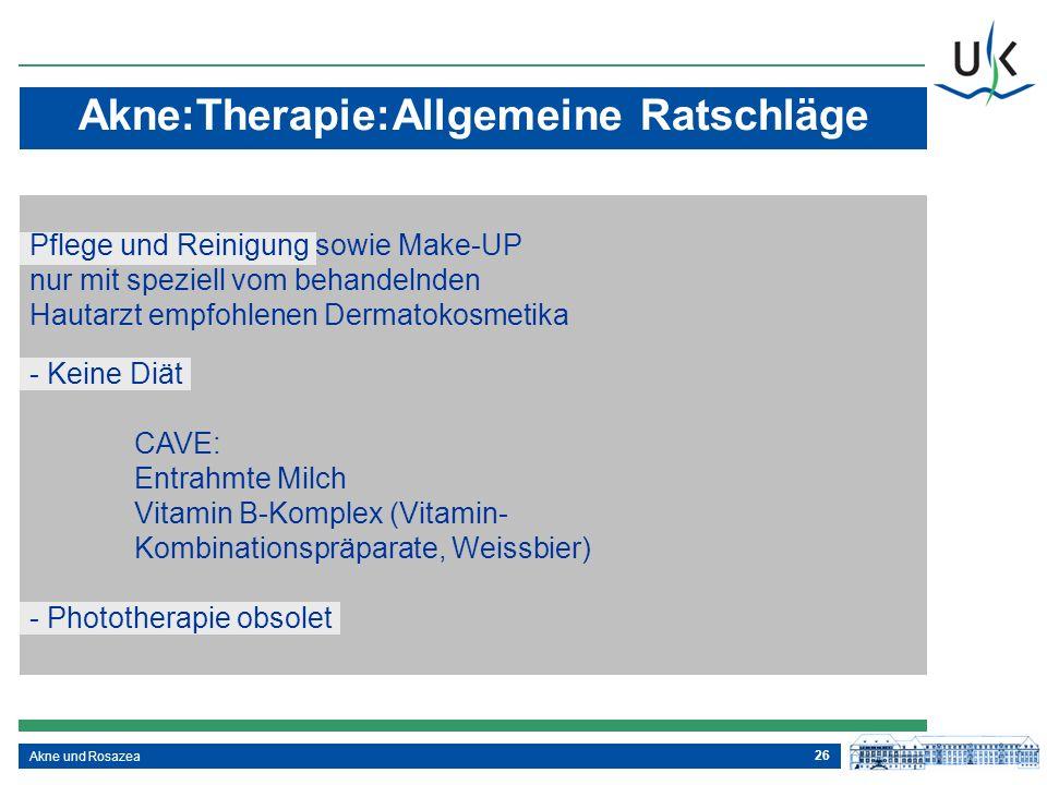 26 Akne und Rosazea Akne:Therapie:Allgemeine Ratschläge - Keine Diät CAVE: Entrahmte Milch Vitamin B-Komplex (Vitamin- Kombinationspräparate, Weissbie