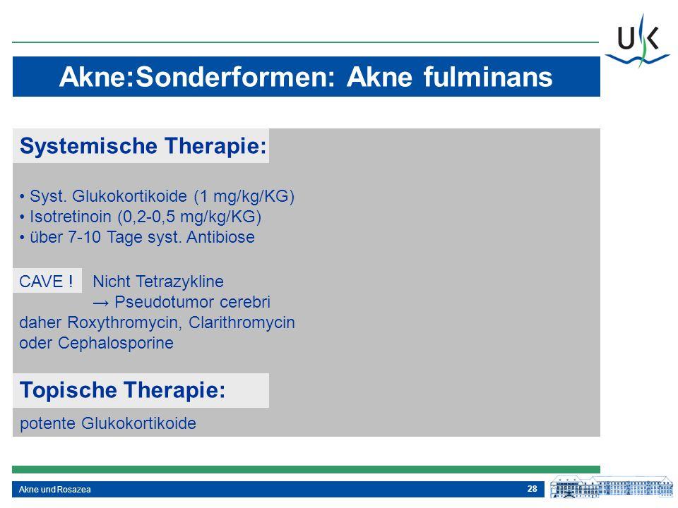 28 Akne und Rosazea Akne:Sonderformen: Akne fulminans Systemische Therapie: Syst. Glukokortikoide (1 mg/kg/KG) Isotretinoin (0,2-0,5 mg/kg/KG) über 7-