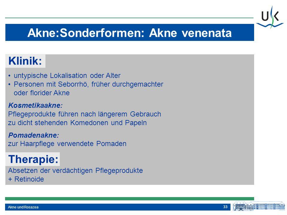 33 Akne und Rosazea Akne:Sonderformen: Akne venenata Klinik: Kosmetikaakne: Pflegeprodukte führen nach längerem Gebrauch zu dicht stehenden Komedonen