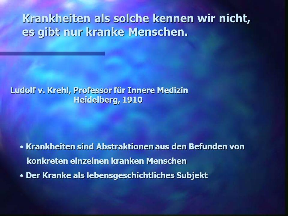 Ludolf v. Krehl, Professor für Innere Medizin Heidelberg, 1910 Krankheiten als solche kennen wir nicht, es gibt nur kranke Menschen. Krankheiten sind